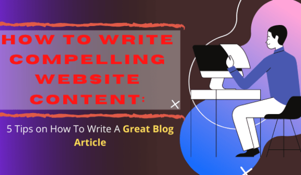 How To Write Compelling Website Content: 5 Tips on How To Write A Great Blog Article